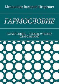 Валерий Мельников -ГАРМОСЛОВИЕ. ГАРМОСЛОВИЕ– СЛОВЭЕ (УЧЕНИЕ) СЛОВОЗНАНИЙ