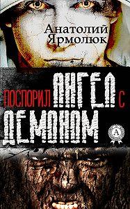 Анатолий Ярмолюк -Поспорил ангел с демоном