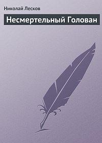 Николай Лесков - Несмертельный Голован