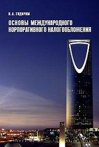 Владимир Гидирим -Основы международного корпоративного налогообложения