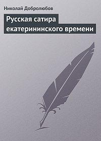 Николай Добролюбов -Русская сатира екатерининского времени