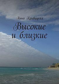 Анна Кривицкая -Высокие иблизкие