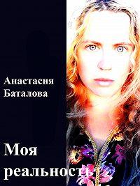 Анастасия Баталова -Моя реальность