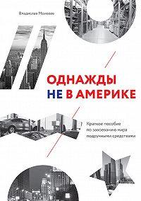Владислав Моисеев -Однажды не в Америке: краткое пособие по завоеванию мира подручными средствами