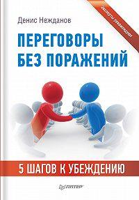 Денис Нежданов -Переговоры без поражений. 5шагов к убеждению