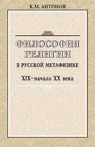 Константин Антонов - Философия религии в русской метафизике XIX – начала XX века