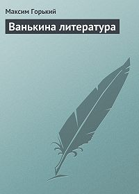 Максим Горький -Ванькина литература