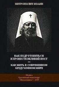 Митрополит Иоанн (Снычев) -Как подготовиться и провести Великий Пост - Как жить в современном бездуховном мире