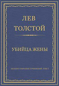 Лев Толстой -Полное собрание сочинений. Том 7. Произведения 1856–1869 гг. Убийца жены