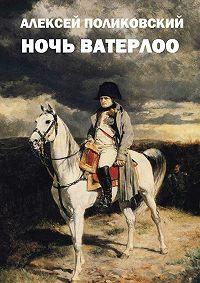 Алексей Поликовский -Ночь Ватерлоо