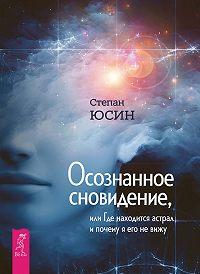Степан Юсин -Осознанное сновидение, или Где находится астрал и почему я его не вижу