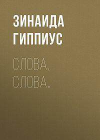 Зинаида Николаевна Гиппиус -Слова, слова…