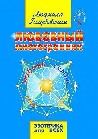 Людмила Голубовская - Любовный многогранник. Любовь, семья, секс, дети
