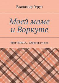 Владимир Герун -Моей маме иВоркуте. Мои СЕВЕРА… Сборник стихов