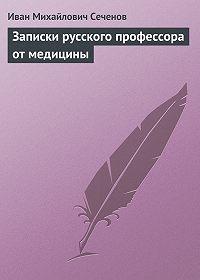 Иван Сеченов -Записки русского профессора от медицины