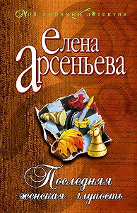 Елена Арсеньева - Последняя женская глупость