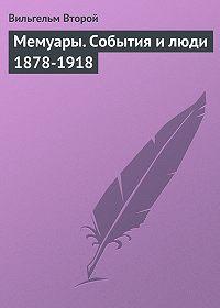 Вильгельм Второй -Мемуары. События и люди 1878-1918
