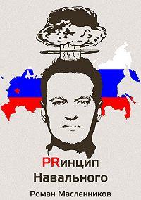Роман Масленников - Принцип Навального. Путеводитель, энциклопедия и экскурсия по самому успешному информационному взрыву новой России