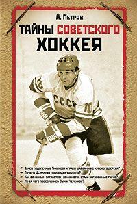 Александр Дмитриевич Петров -Тайны советского хоккея