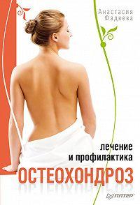 Анастасия Фадеева - Остеохондроз. Лечение и профилактика