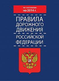 Коллектив Авторов -Правила дорожного движения Российской Федерации по состоянию на 2014 г.