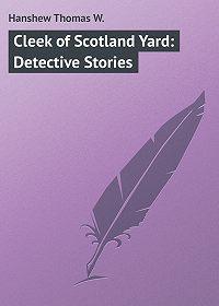 Thomas Hanshew -Cleek of Scotland Yard: Detective Stories