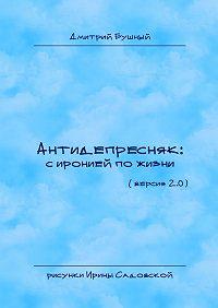 Дмитрий Бушный - Антидепресняк: сиронией по жизни. (Версия 2.0)