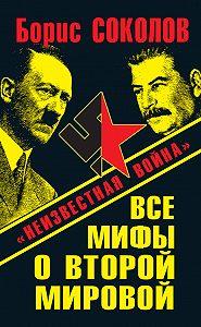 Борис Соколов -Все мифы о Второй мировой. «Неизвестная война»