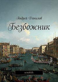 Андрей Данилов - Безбожник. Исповедь