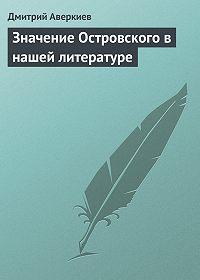 Дмитрий Аверкиев -Значение Островского в нашей литературе