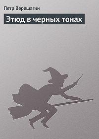 Петр Верещагин - Этюд в черных тонах