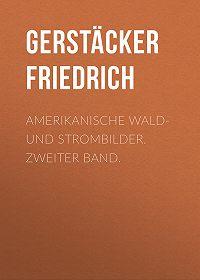 Friedrich Gerstäcker -Amerikanische Wald- und Strombilder. Zweiter Band.