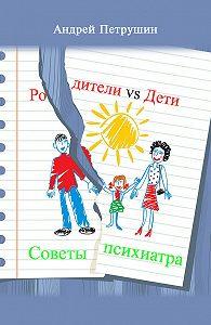 Андрей Петрушин -Родители vs Дети. Советы психиатра