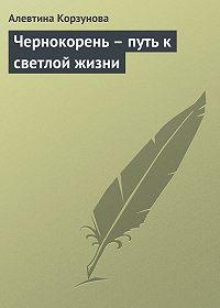 Алевтина Корзунова -Чернокорень – путь к светлой жизни