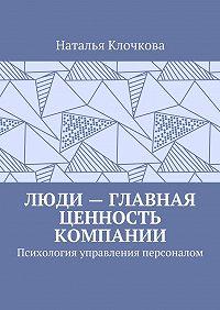 Наталья Клочкова -Люди– главная ценность компании. Психология управления персоналом
