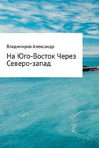Александр Владимиров -На Юго-Восток через Северо-Запад