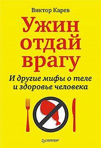 Виктор Сергеевич Карев - Ужин отдай врагу! И другие мифы о теле и здоровье человека