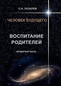Сергей Лазарев -Человек будущего. Воспитание родителей. Четвёртая часть