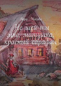 Вера Мосова - Нешей ты мне, матушка, красный сарафан