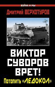 Дмитрий Верхотуров -Виктор Суворов врет! Потопить «Ледокол»