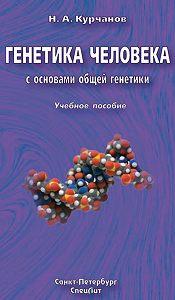 Николай Курчанов - Генетика человека с основами общей генетики. Учебное пособие