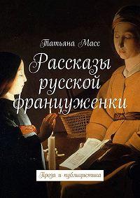Татьяна Масс -Рассказы русской француженки. Проза ипублицистика