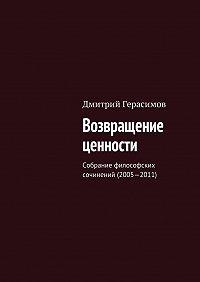 Дмитрий Герасимов -Возвращение ценности. Собрание философских сочинений (2005—2011)
