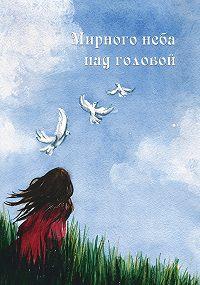 Коллектив Авторов -Мирного неба над головой (сборник)