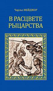 Чарльз Мейджор -В расцвете рыцарства (сборник)