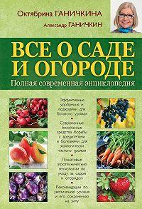 Октябрина Ганичкина -Все о саде и огороде. Полная современная энциклопедия