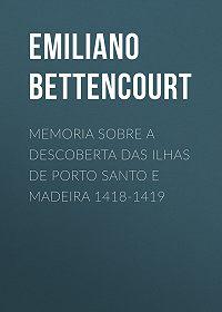 Emiliano Bettencourt -Memoria sobre a descoberta das ilhas de Porto Santo e Madeira 1418-1419