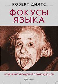 Роберт Дилтс -Фокусы языка. Изменение убеждений с помощью НЛП