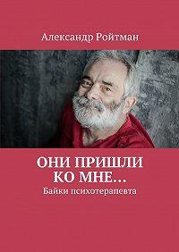 Александр Ройтман -Они пришли комне… Байки психотерапевта