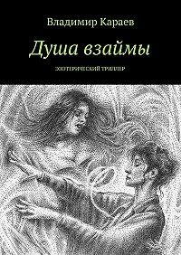 Владимир Караев -Душа взаймы. Эзотерический триллер